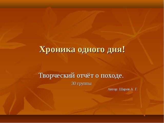 Хроника одного дня! Творческий отчёт о походе. 30 группы Автор: Шаров А. Г. Ш...
