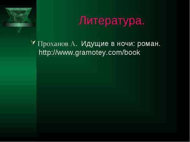Литература. Проханов А. Идущие в ночи: роман. http://www.gramotey.com/book
