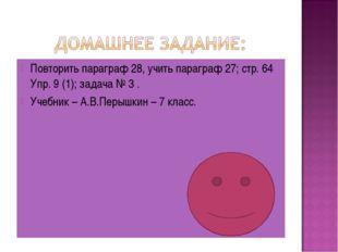 Повторить параграф 28, учить параграф 27; стр. 64 Упр. 9 (1); задача № 3 . Уч