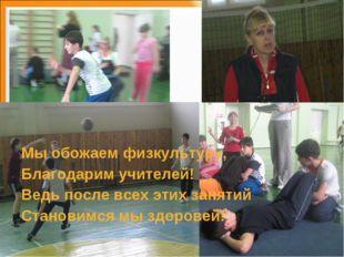 Мы обожаем физкультуру, Благодарим учителей! Ведь после всех этих занятий Ста