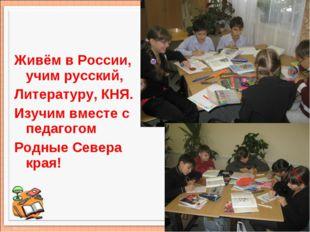 Живём в России, учим русский, Литературу, КНЯ. Изучим вместе с педагогом Родн