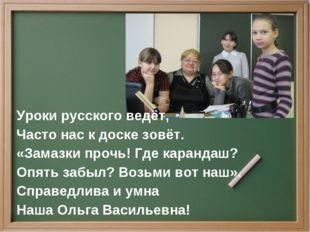 Уроки русского ведёт, Часто нас к доске зовёт. «Замазки прочь! Где карандаш?