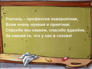 Учитель – профессия невероятная, Всем очень нужная и приятная. Спасибо мы ска