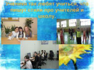 Ученики так любят учиться, что пишут стихи про учителей и школу.