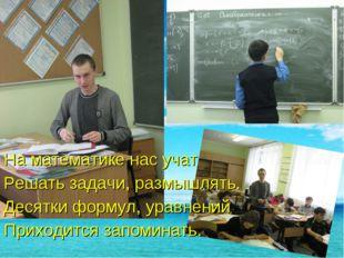 На математике нас учат Решать задачи, размышлять. Десятки формул, уравнений П