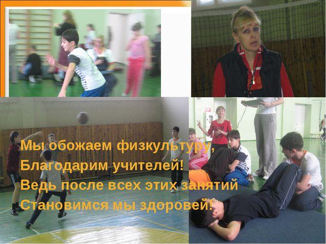 Мы обожаем физкультуру, Благодарим учителей! Ведь после всех этих занятий Ста...