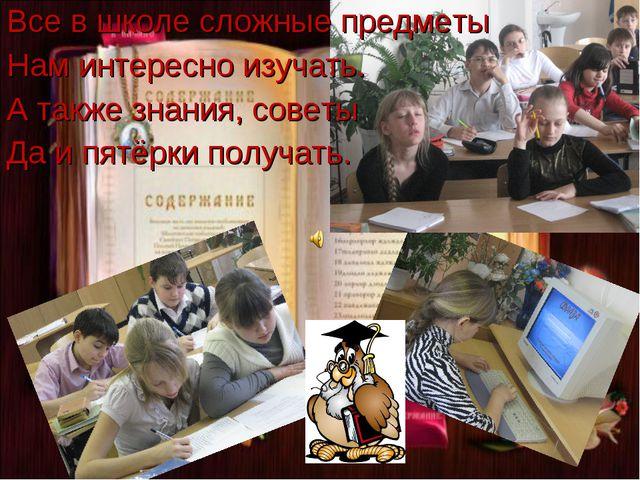 Все в школе сложные предметы Нам интересно изучать. А также знания, советы Да...