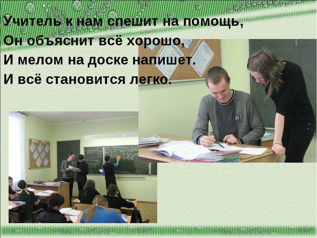 Учитель к нам спешит на помощь, Он объяснит всё хорошо, И мелом на доске напи...