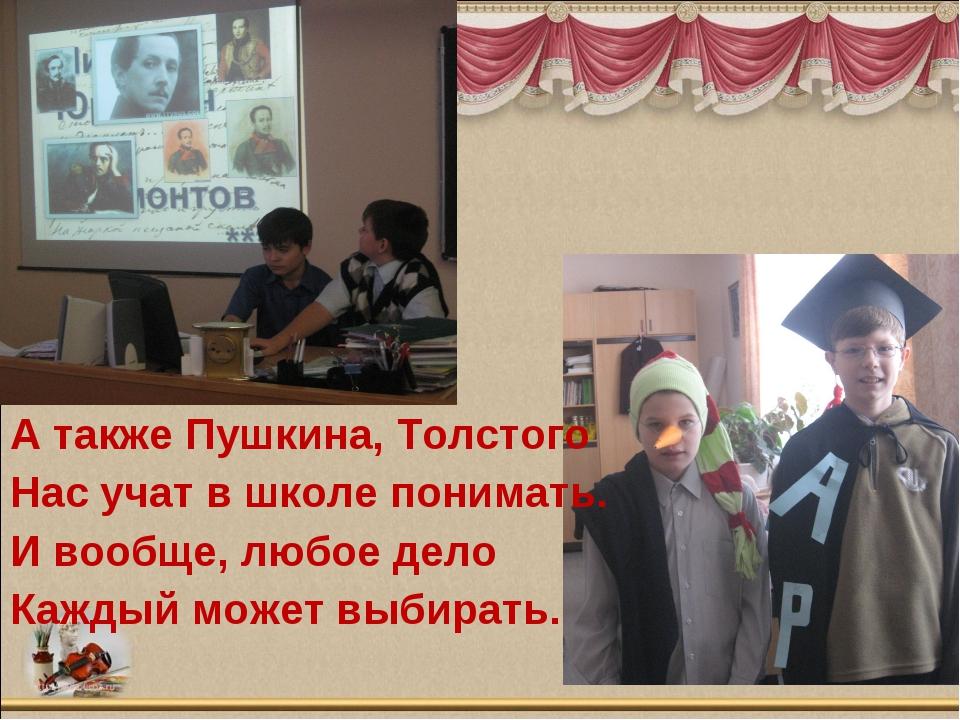 А также Пушкина, Толстого Нас учат в школе понимать. И вообще, любое дело Каж...