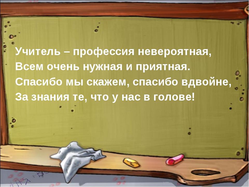Учитель – профессия невероятная, Всем очень нужная и приятная. Спасибо мы ска...