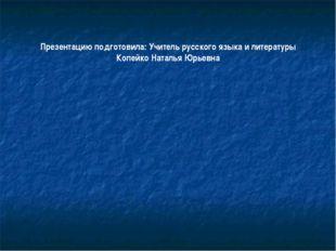 Презентацию подготовила: Учитель русского языка и литературы Копейко Наталья