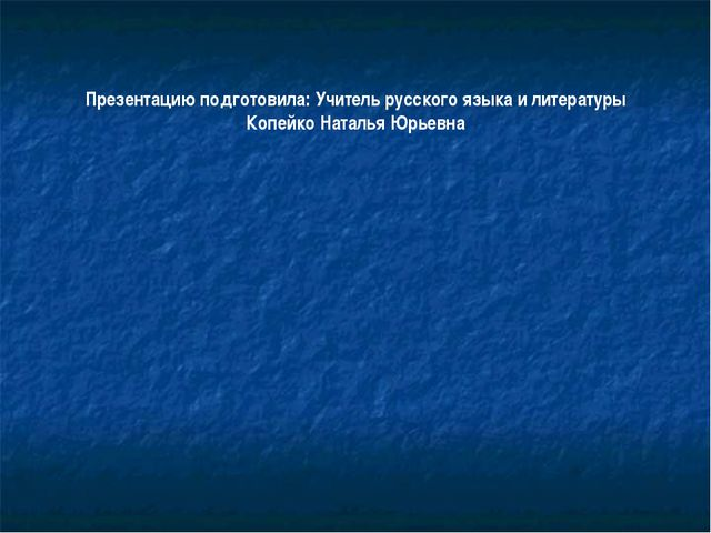 Презентацию подготовила: Учитель русского языка и литературы Копейко Наталья...