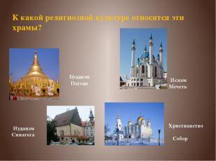 К какой религиозной культуре относятся эти храмы? Христианство Собор Иудаизм