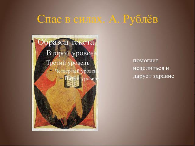 Спас в силах. А. Рублёв помогает исцелиться и дарует здравие