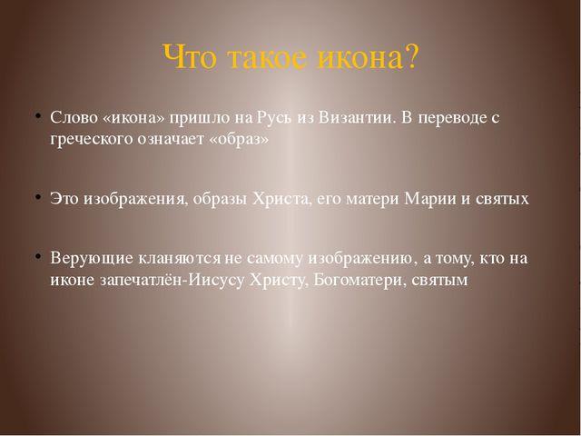Что такое икона? Слово «икона» пришло на Русь из Византии. В переводе с грече...