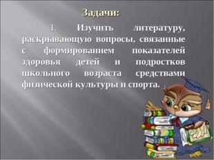 Задачи: 1. Изучить литературу, раскрывающую вопросы, связанные с формирован