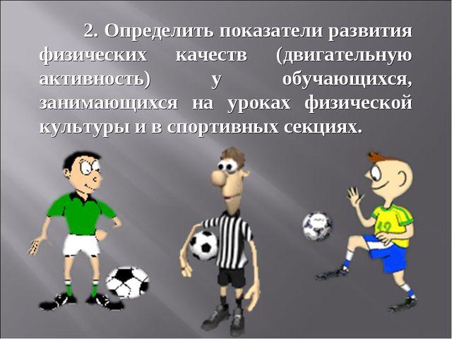 2. Определить показатели развития физических качеств (двигательную активно...
