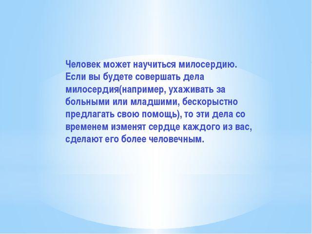 Человек может научиться милосердию. Если вы будете совершать дела милосердия(...
