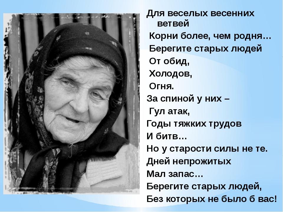Для веселых весенних ветвей Корни более, чем родня… Берегите старых людей От...