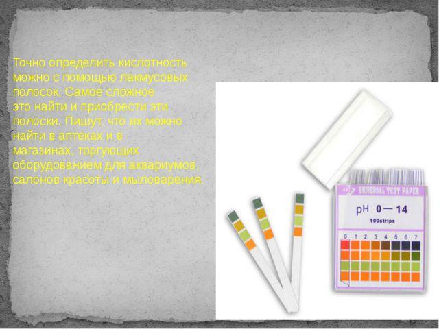 Точно определить кислотность можно с помощью лакмусовых полосок. Самое сложно...