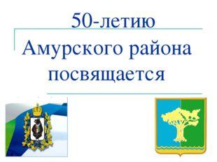 50-летию Амурского района посвящается