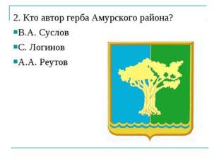 2. Кто автор герба Амурского района? В.А. Суслов С. Логинов А.А. Реутов