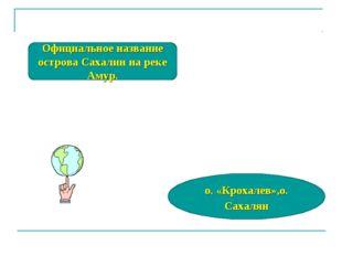 Официальное название острова Сахалин на реке Амур. о. «Крохалев»,о. Сахалян