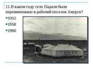 11.В каком году село Падали было переименовано в рабочий поселок Амурск? 1952