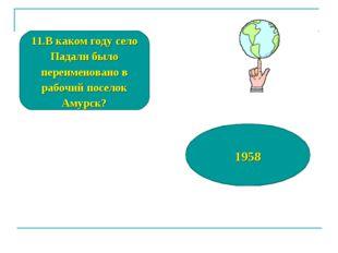 11.В каком году село Падали было переименовано в рабочий поселок Амурск? 1958