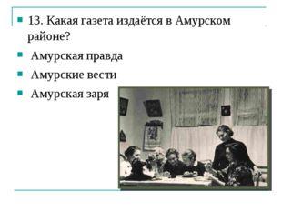 13. Какая газета издаётся в Амурском районе? Амурская правда Амурские вести А