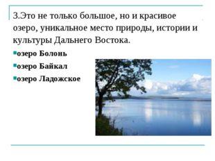 3.Это не только большое, но и красивое озеро, уникальное место природы, истор