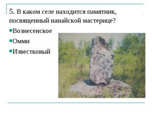 5. В каком селе находится памятник, посвященный нанайской мастерице? Вознесен