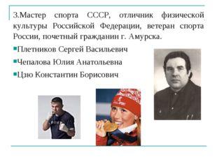 3.Мастер спорта СССР, отличник физической культуры Российской Федерации, вете