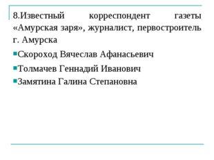 8.Известный корреспондент газеты «Амурская заря», журналист, первостроитель г