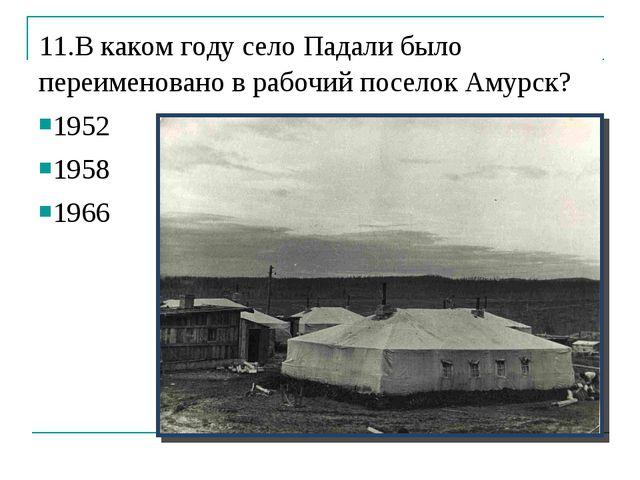 11.В каком году село Падали было переименовано в рабочий поселок Амурск? 1952...