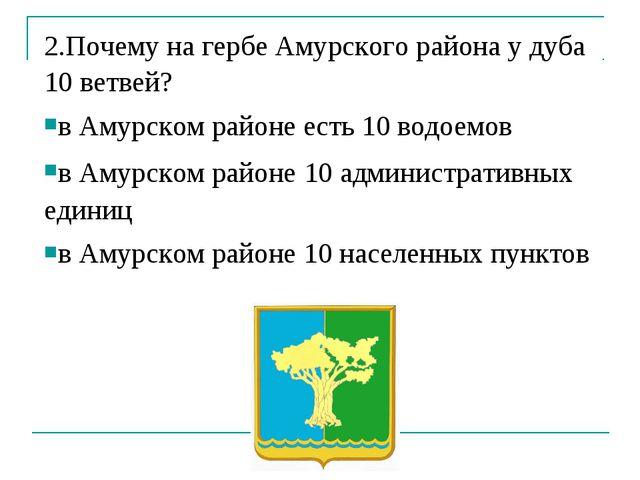 2.Почему на гербе Амурского района у дуба 10 ветвей? в Амурском районе есть 1...