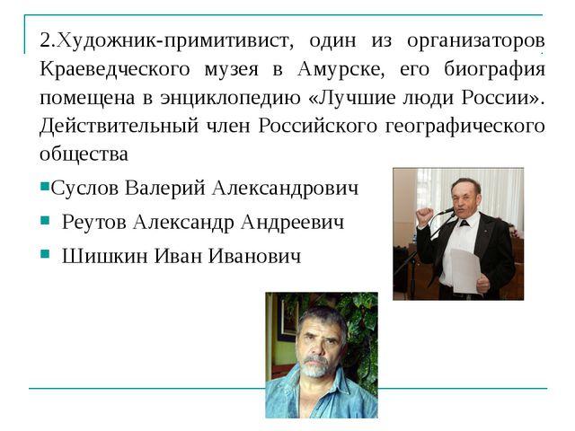 2.Художник-примитивист, один из организаторов Краеведческого музея в Амурске,...