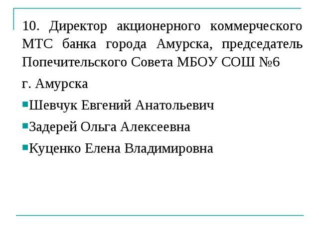 10. Директор акционерного коммерческого МТС банка города Амурска, председател...