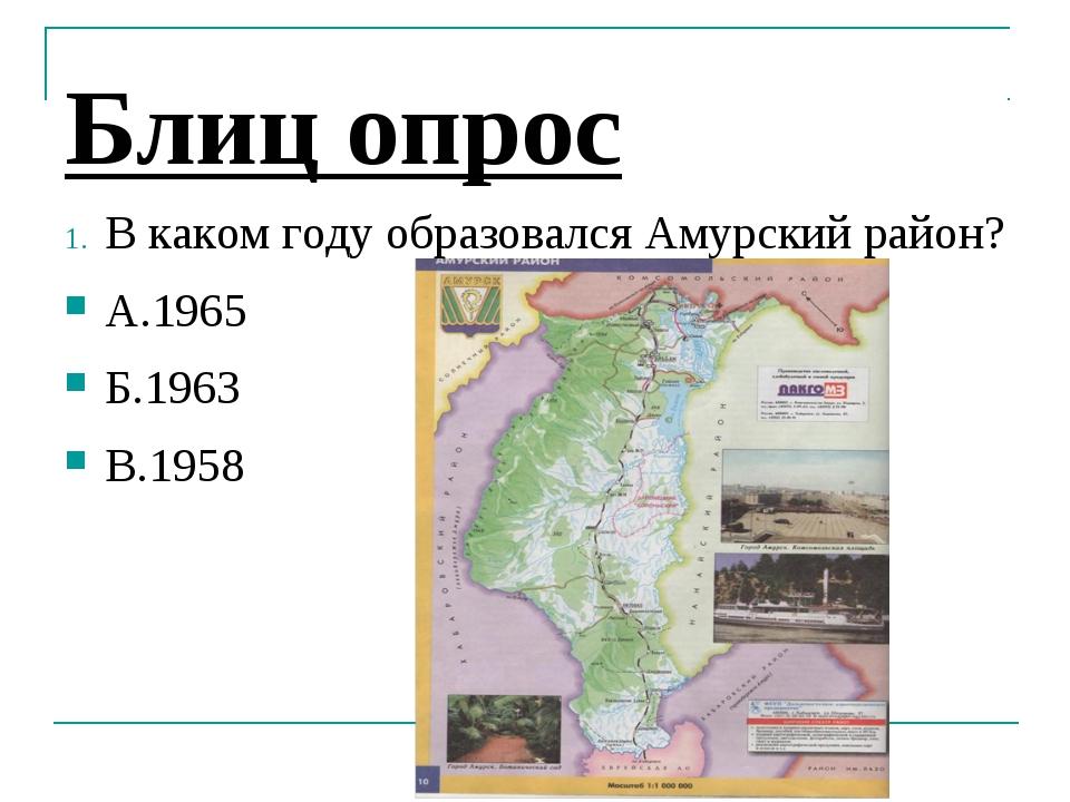 Блиц опрос В каком году образовался Амурский район? А.1965 Б.1963 В.1958