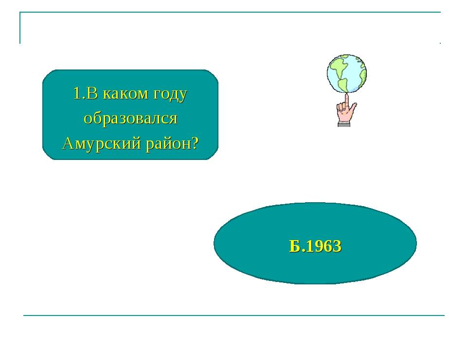В каком году образовался Амурский район? Б.1963