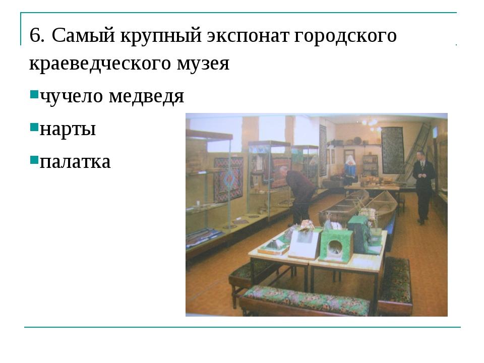 6. Самый крупный экспонат городского краеведческого музея чучело медведя нарт...