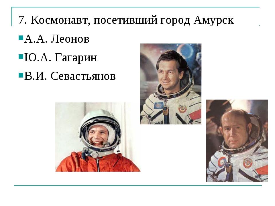 7. Космонавт, посетивший город Амурск А.А. Леонов Ю.А. Гагарин В.И. Севастьянов