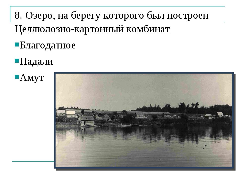 8. Озеро, на берегу которого был построен Целлюлозно-картонный комбинат Благо...