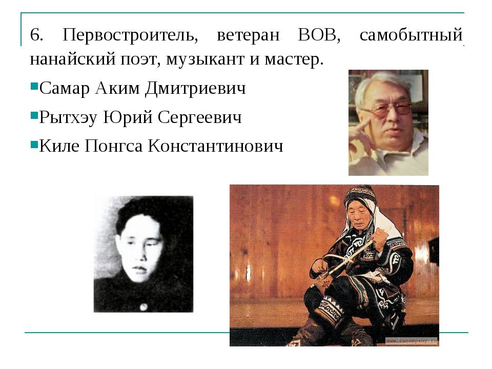 6. Первостроитель, ветеран ВОВ, самобытный нанайский поэт, музыкант и мастер....
