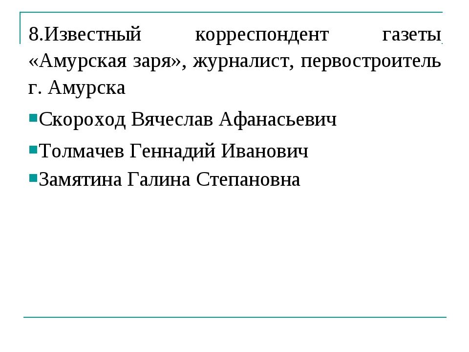 8.Известный корреспондент газеты «Амурская заря», журналист, первостроитель г...