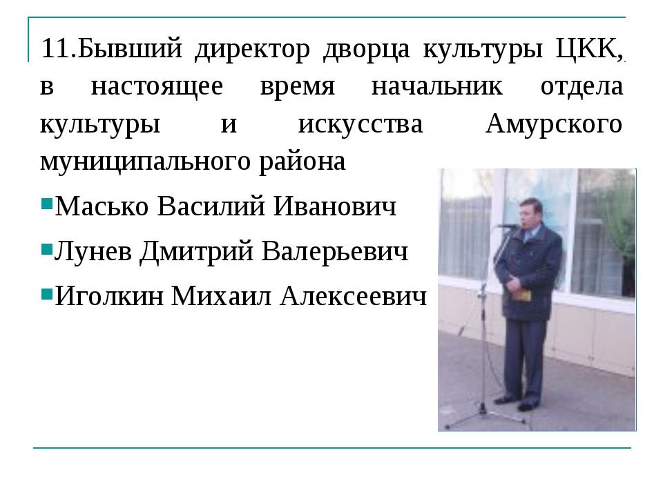11.Бывший директор дворца культуры ЦКК, в настоящее время начальник отдела ку...
