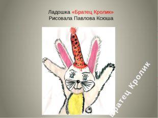Ладошка «Братец Кролик» Рисовала Павлова Ксюша Братец Кролик