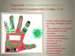 Ладошка «Наша зеленая планета» Рисовал Бондаренко Слава, 5 кл Слава создал ко