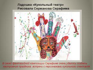 Ладошка «Кукольный театр» Рисовала Сержанова Серафима В своей фантазийной ком