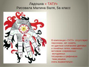 Ладошка « ТАТУ» Рисовала Малина Валя, 5а класс В композиции «ТАТУ» отсутствую